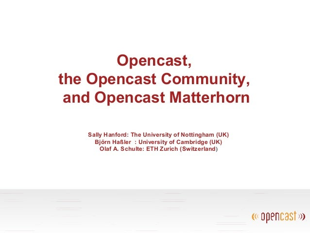 Opencast, the Opencast Community, and Opencast Matterhorn Sally Hanford: The University of Nottingham (UK) Björn Haßler : ...