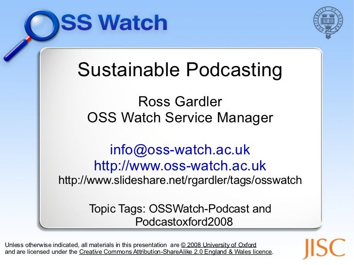 Sustainable Podcasting Ross Gardler OSS Watch Service Manager [email_address] http://www.oss-watch.ac.uk http://www.slides...