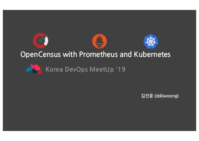 OpenCensus with Prometheus and Kubernetes Korea DevOps MeetUp '19 김진웅 (ddiiwoong)