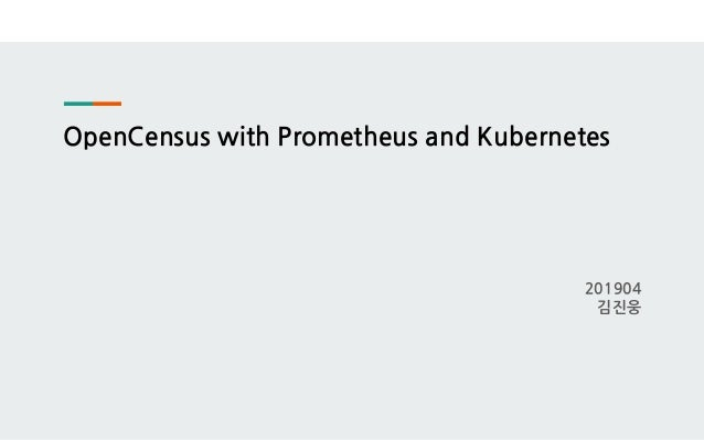 OpenCensus with Prometheus and Kubernetes 201904 김진웅