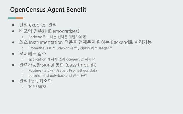 OpenCensus Agent Benefit ● 단일 exporter 관리 ● 배포의 민주화 (Democratizes) ○ Backend로 보내는 선택은 개발자의 몫 ● 최초 Instrumentation 적용후 언제든지...