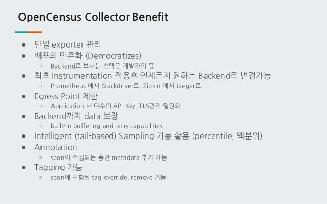 OpenCensus Collector Benefit ● 단일 exporter 관리 ● 배포의 민주화 (Democratizes) ○ Backend로 보내는 선택은 개발자의 몫 ● 최초 Instrumentation 적용후 ...