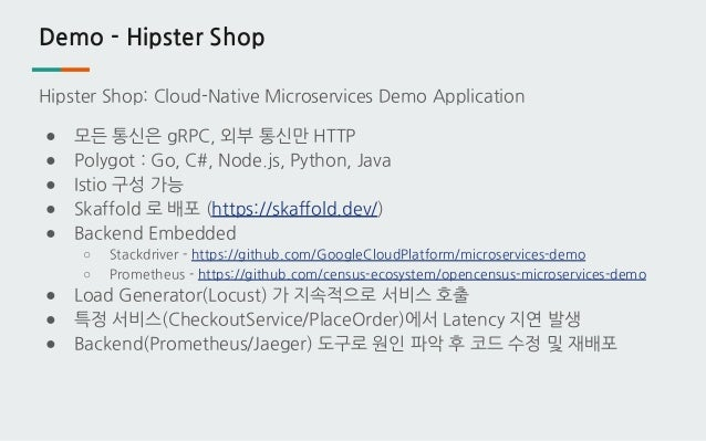 Demo - Hipster Shop Hipster Shop: Cloud-Native Microservices Demo Application ● 모든 통신은 gRPC, 외부 통신만 HTTP ● Polygot : Go, C...