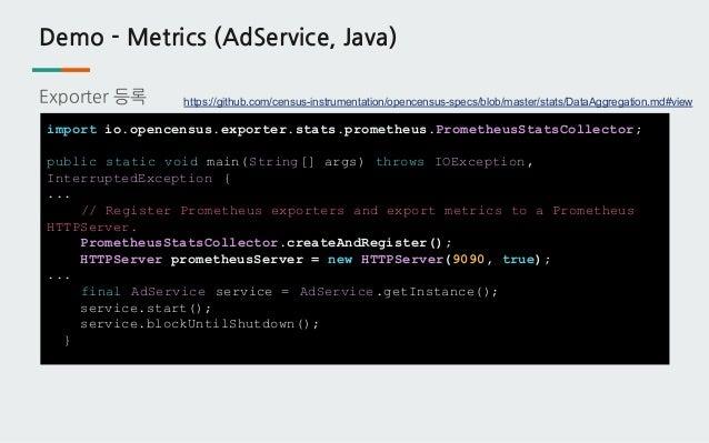 Demo - Metrics (AdService, Java) Exporter 등록 import io.opencensus.exporter.stats.prometheus.PrometheusStatsCollector; publ...