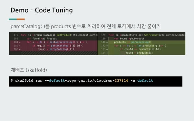 Demo - Code Tuning parceCatalog( )를 products 변수로 처리하여 전체 로직에서 시간 줄이기 재배포 (skaffold) $ skaffold run --default-repo=gcr.io/c...