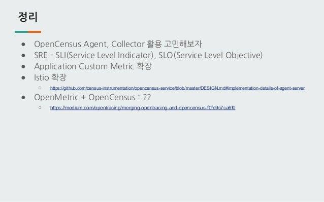 정리 ● OpenCensus Agent, Collector 활용 고민해보자 ● SRE - SLI(Service Level Indicator), SLO(Service Level Objective) ● Application...