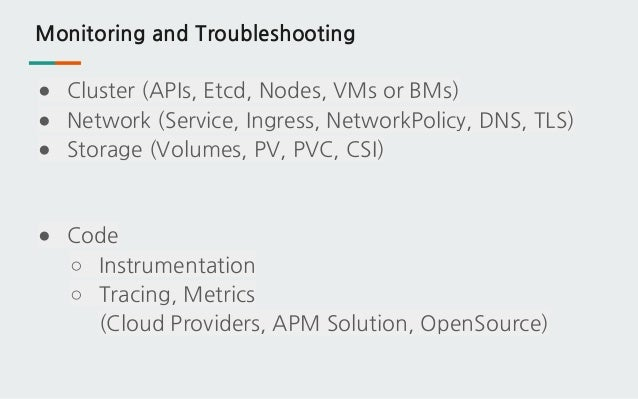 Monitoring and Troubleshooting ● Cluster (APIs, Etcd, Nodes, VMs or BMs) ● Network (Service, Ingress, NetworkPolicy, DNS, ...