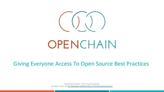 Giving	Everyone	Access	To	Open	Source	Best	Practices		 OpenChain	Project	-	The	Linux	Foundation	 Available	under	the	CC	At...