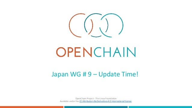 Japan WG # 9 – Update Time! OpenChain Project - The Linux Foundation Available under the CC Attribution-NoDerivatives 4.0 ...