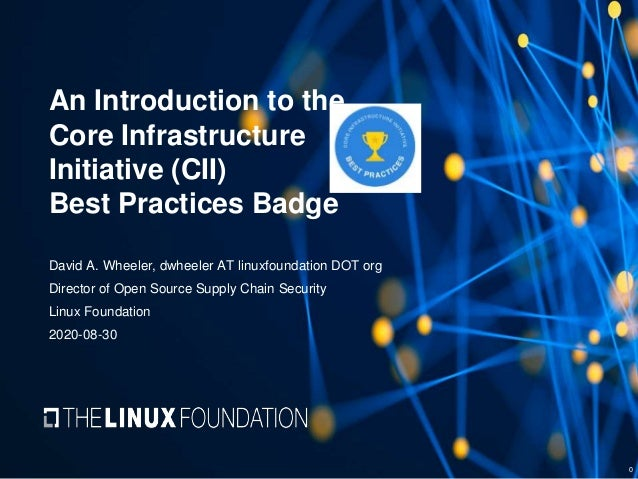 An Introduction to the Core Infrastructure Initiative (CII) Best Practices Badge David A. Wheeler, dwheeler AT linuxfounda...