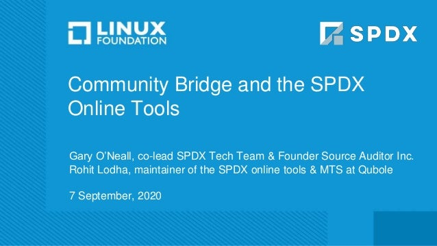 Community Bridge and the SPDX Online Tools Gary O'Neall, co-lead SPDX Tech Team & Founder Source Auditor Inc. Rohit Lodha,...