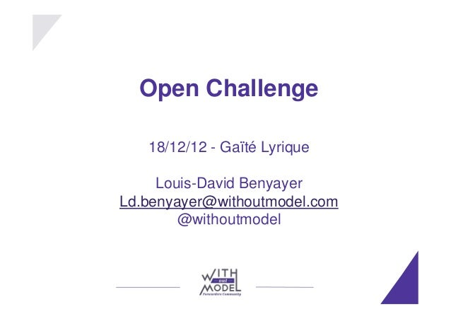 Open Challenge   18/12/12 - Gaïté Lyrique     Louis-David BenyayerLd.benyayer@withoutmodel.com        @withoutmodel