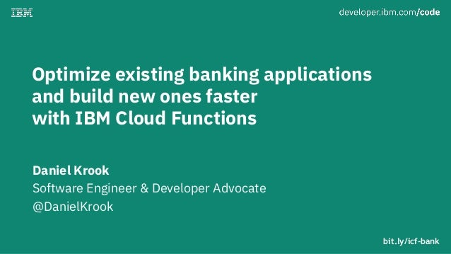 Optimize existing banking applications and build new ones faster with IBM Cloud Functions Daniel Krook Software Engineer &...
