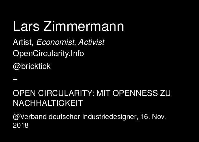 Lars Zimmermann Artist, Economist, Activist OpenCircularity.Info @bricktick – OPEN CIRCULARITY: MIT OPENNESS ZU NACHHALTIG...