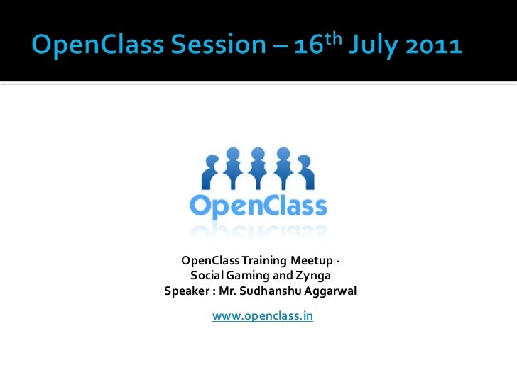 OpenClass Session – 16th July 2011<br />OpenClass Training Meetup - <br />Social Gaming and Zynga<br />Speaker : Mr. Sudha...