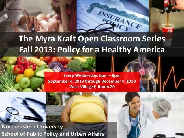 1  The Myra Kraft Open Classroom Series Fall 2013: Policy for a Healthy America Every Wednesday, 6pm – 8pm September 4, 20...