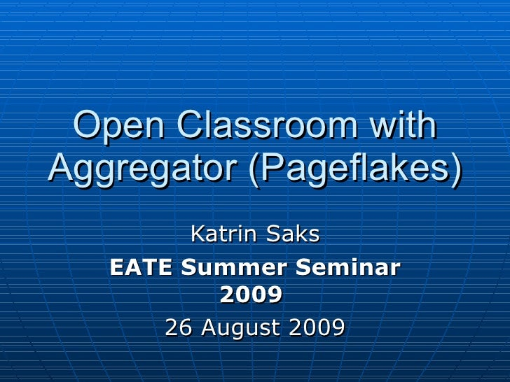 Open Classroom with Aggregator (Pageflakes) Katrin Saks EATE Summer Seminar 2009   26 August 2009