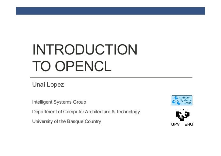 INTRODUCTIONTO OPENCLUnai LopezIntelligent Systems GroupDepartment of Computer Architecture & TechnologyUniversity of the ...