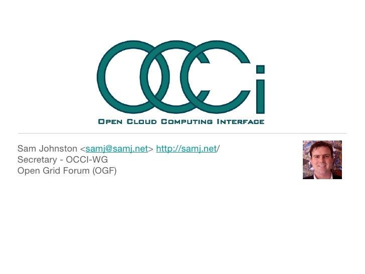 <ul><li>Sam Johnston < [email_address] >  http://samj.net / </li></ul><ul><li>Secretary - OCCI-WG </li></ul><ul><li>Open G...