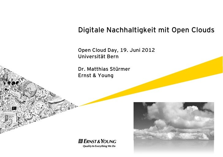 Digitale Nachhaltigkeit mit Open CloudsOpen Cloud Day, 19. Juni 2012Universität BernDr. Matthias StürmerErnst & Young