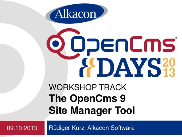Rüdiger Kurz, Alkacon Software WORKSHOP TRACK The OpenCms 9 Site Manager Tool 09.10.2013