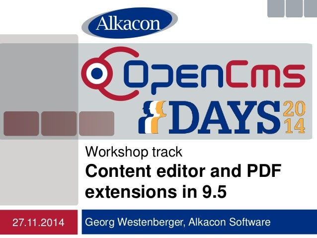 Workshop track  Content editor and PDF  extensions in 9.5  Georg Westenberger, Alkacon Software  27.11.2014