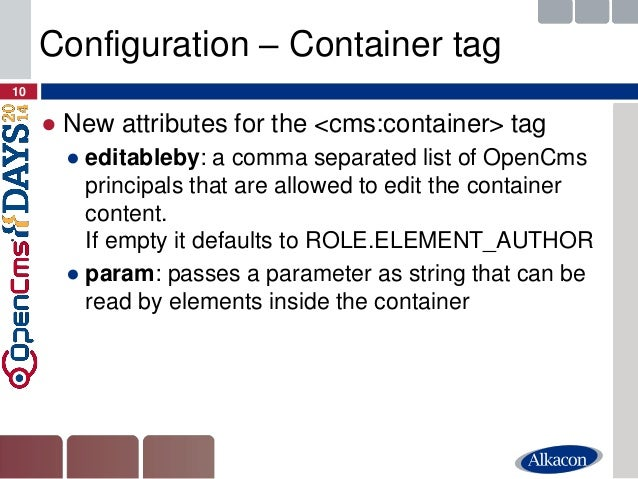 ●New attributes for the <cms:container> tag  ●editableby: a comma separated list of OpenCms principals that are allowed to...
