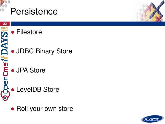 ● Filestore ● JDBC Binary Store ● JPA Store ● LevelDB Store ● Roll your own store 22 Persistence