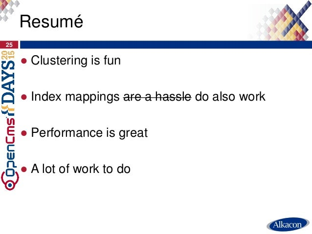 ● Clustering is fun ● Index mappings are a hassle do also work ● Performance is great ● A lot of work to do 25 Resumé