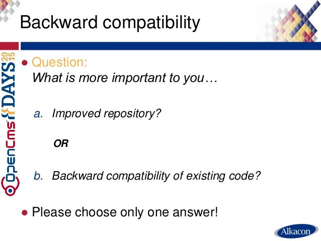 ● Question: What is more important to you… a. Improved repository? OR b. Backward compatibility of existing code? ● Please...