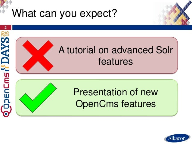 2 What can you expect? Presentation of new OpenCms features A tutorial on advanced Solr features