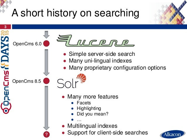 3 A short history on searching OpenCms 6.0 ● Simple server-side search ● Many uni-lingual indexes ● Many proprietary confi...