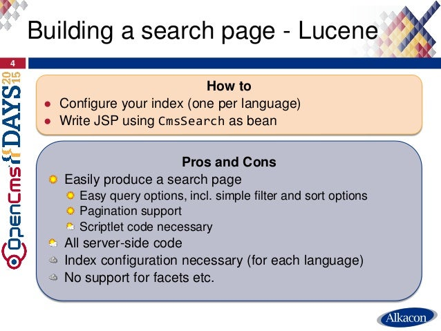 4 Building a search page - Lucene How to ● Configure your index (one per language) ● Write JSP using CmsSearch as bean Pro...