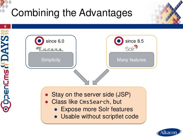 6 Combining the Advantages Simplicity since 6.0 Many features since 8.5 ● Stay on the server side (JSP) ● Class like CmsSe...