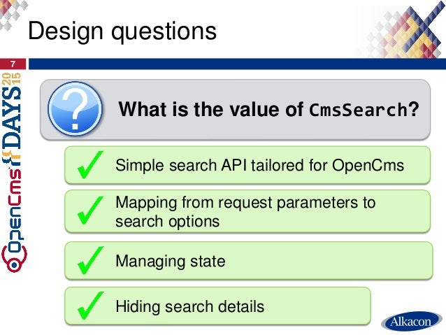 Design questions 7 What is the value of CmsSearch? Simple search API tailored for OpenCms Managing state Hiding search det...