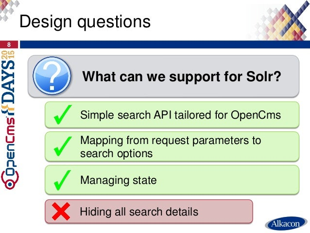 Design questions 8 What can we support for Solr? Simple search API tailored for OpenCms Managing state Mapping from reques...