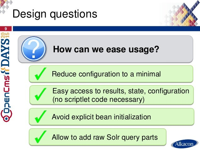 Design questions 9 How can we ease usage? Reduce configuration to a minimal Avoid explicit bean initialization Allow to ad...