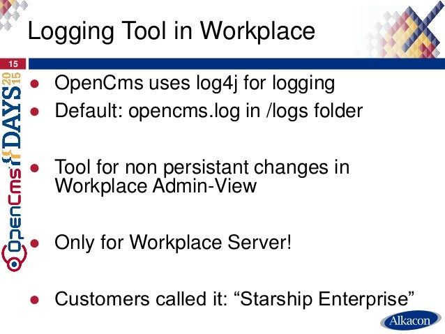 ● OpenCms uses log4j for logging ● Default: opencms.log in /logs folder ● Tool for non persistant changes in Workplace Adm...