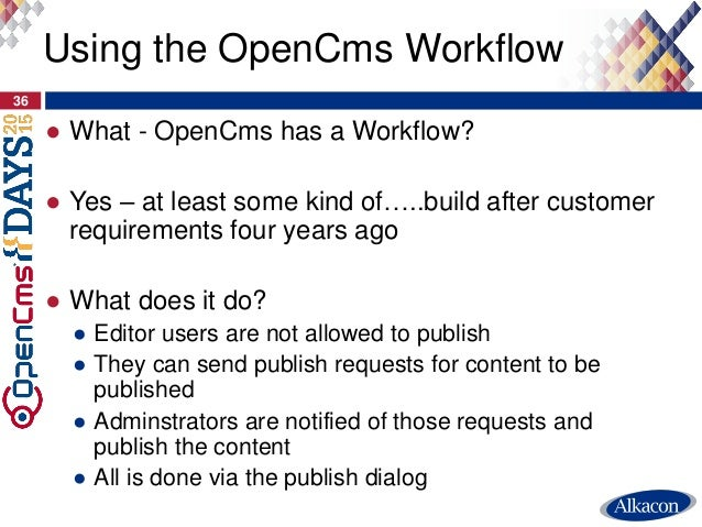 ● What - OpenCms has a Workflow? ● Yes – at least some kind of…..build after customer requirements four years ago ● What d...