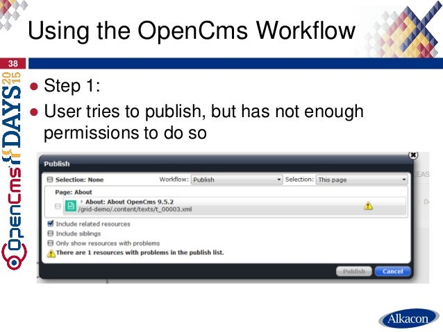 ● Step 1: ● User tries to publish, but has not enough permissions to do so 38 Using the OpenCms Workflow