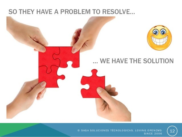 12 SO THEY HAVE A PROBLEM TO RESOLVE… … WE HAVE THE SOLUTION © S A G A S O L U C I O N E S T É C N O L O G I C A S . L O V...
