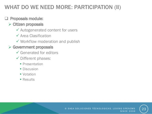 WHAT DO WE NEED MORE: PARTICIPATION (II)  Proposals module:  Citizen proposals  Autogenerated content for users  Area ...