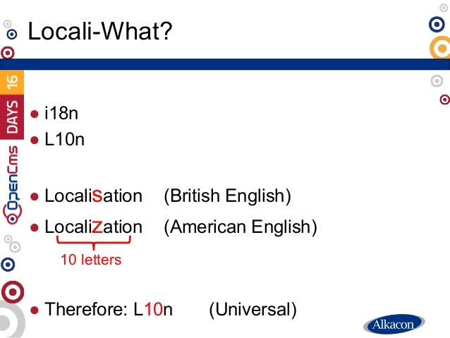 ● i18n ● L10n ● Localisation (British English) ● Localization (American English) ● Therefore: L10n (Universal) Locali-What...