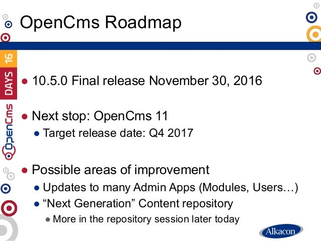 ● 10.5.0 Final release November 30, 2016 ● Next stop: OpenCms 11 ● Target release date: Q4 2017 ● Possible areas of improv...