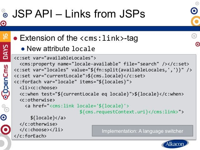 """● Extension of the <cms:link>-tag ● New attribute locale JSP API – Links from JSPs <c:set var=""""availableLocales""""> <cms:pro..."""