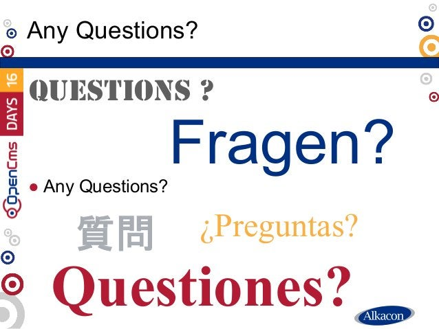 ● Any Questions? Any Questions? Fragen? QUESTIONS ? Questiones? ¿Preguntas?質問