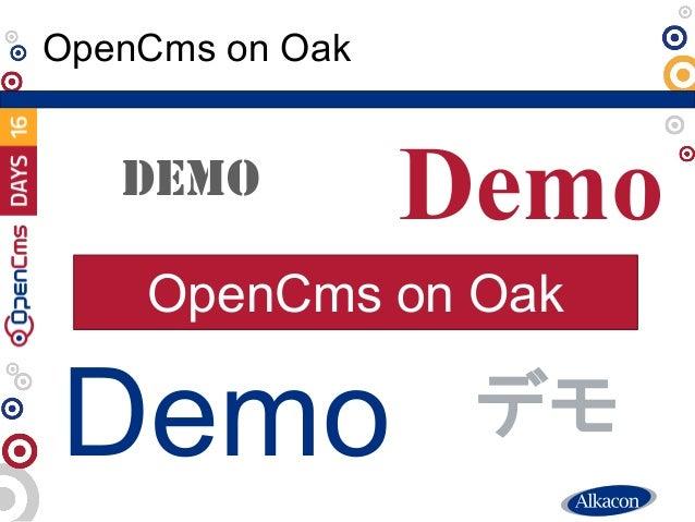 ● Live Demo OpenCms on Oak Demo DEMO Demo Demo デモ OpenCms on Oak