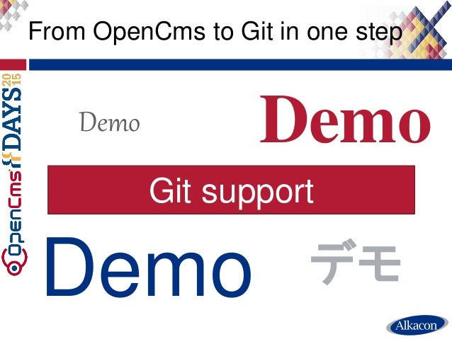 ● Live Demo From OpenCms to Git in one step Demo Demo Demo Demo デモ Git support