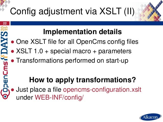 Implementation details ● One XSLT file for all OpenCms config files ● XSLT 1.0 + special macro + parameters ● Transformati...