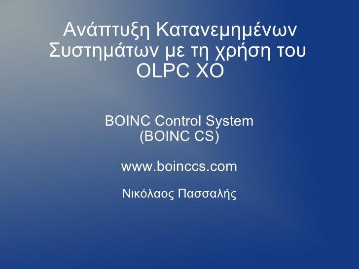 Ανάπτυξη Κατανεμημένων Συστημάτων με τη χρήση του  OLPC XO BOINC Control System (BOINC CS) www.boinccs.com Νικόλαος Πασσα...